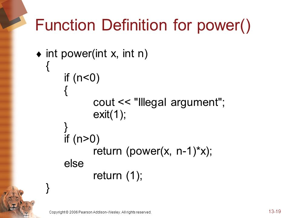 Copyright © 2006 Pearson Addison-Wesley. All rights reserved. 13-19 Function Definition for power() int power(int x, int n) { if (n 0) return (power(x