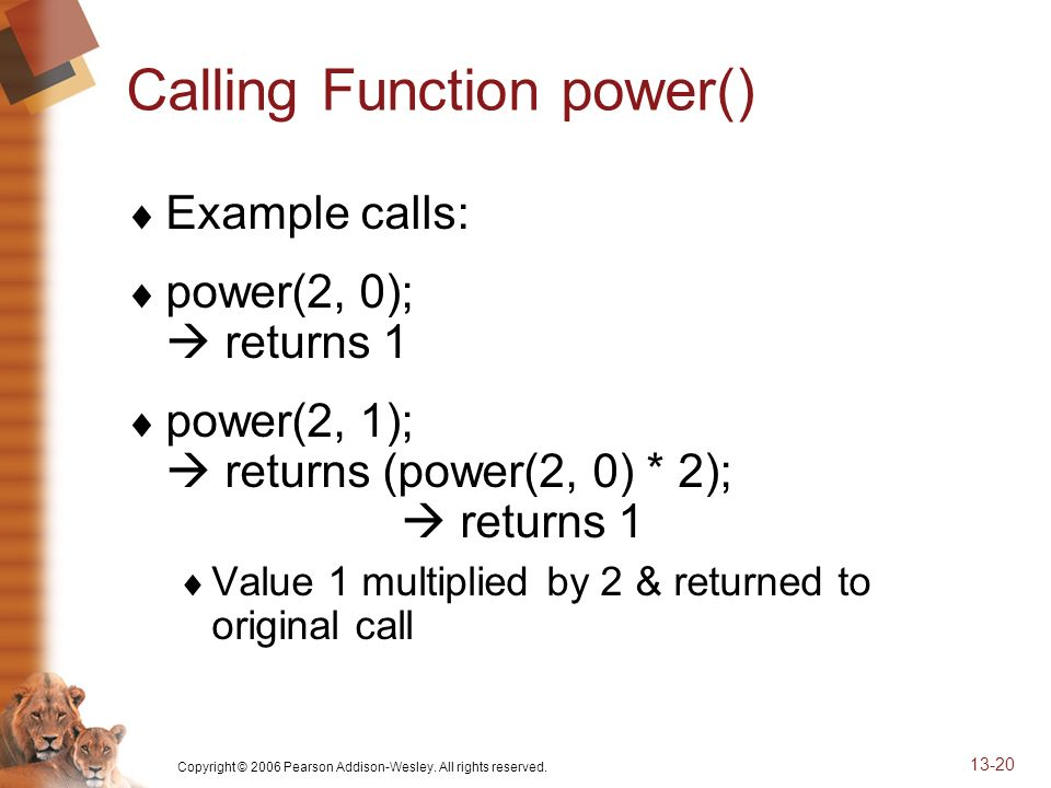 Copyright © 2006 Pearson Addison-Wesley. All rights reserved. 13-20 Calling Function power() Example calls: power(2, 0); returns 1 power(2, 1); return