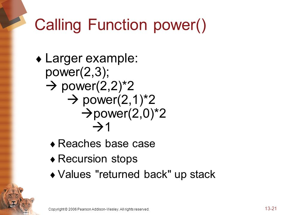 Copyright © 2006 Pearson Addison-Wesley. All rights reserved. 13-21 Calling Function power() Larger example: power(2,3); power(2,2)*2 power(2,1)*2 pow