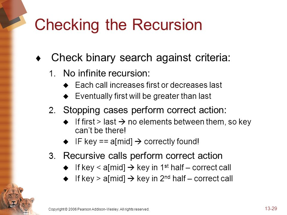 Copyright © 2006 Pearson Addison-Wesley. All rights reserved. 13-29 Checking the Recursion Check binary search against criteria: 1. No infinite recurs