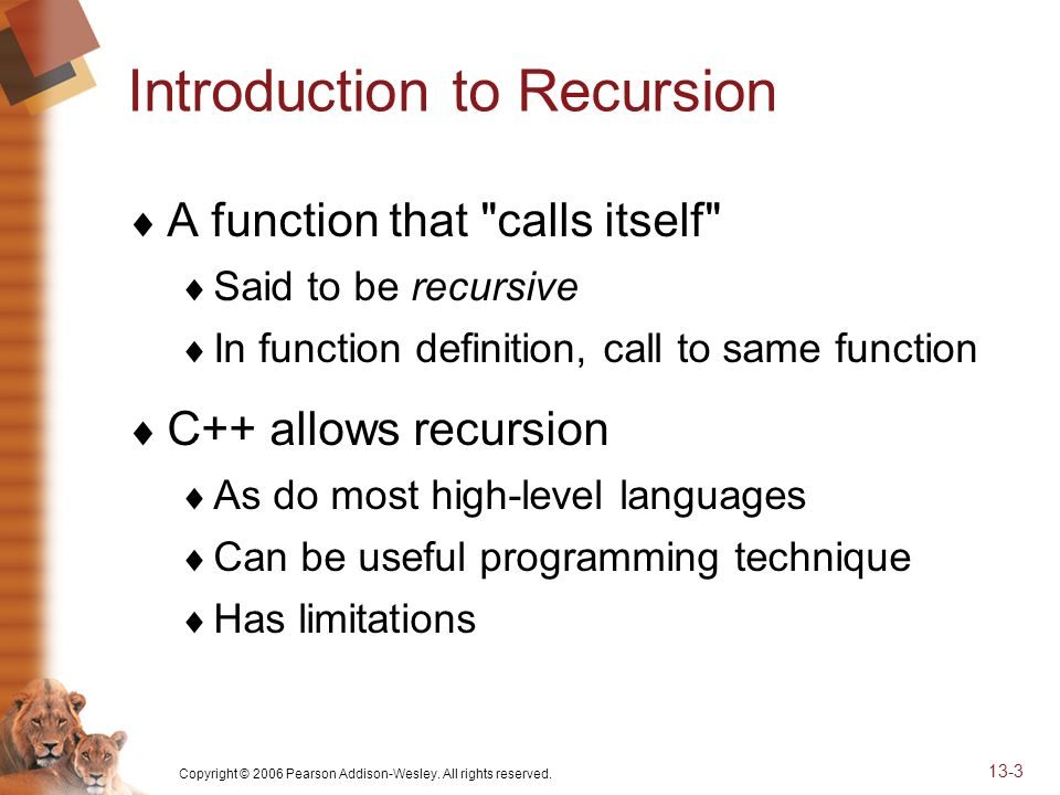 Copyright © 2006 Pearson Addison-Wesley. All rights reserved. 13-3 Introduction to Recursion A function that