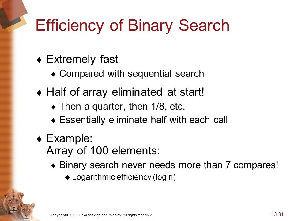 Copyright © 2006 Pearson Addison-Wesley. All rights reserved. 13-31 Efficiency of Binary Search Extremely fast Compared with sequential search Half of