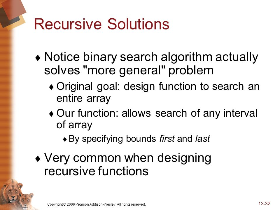 Copyright © 2006 Pearson Addison-Wesley. All rights reserved. 13-32 Recursive Solutions Notice binary search algorithm actually solves