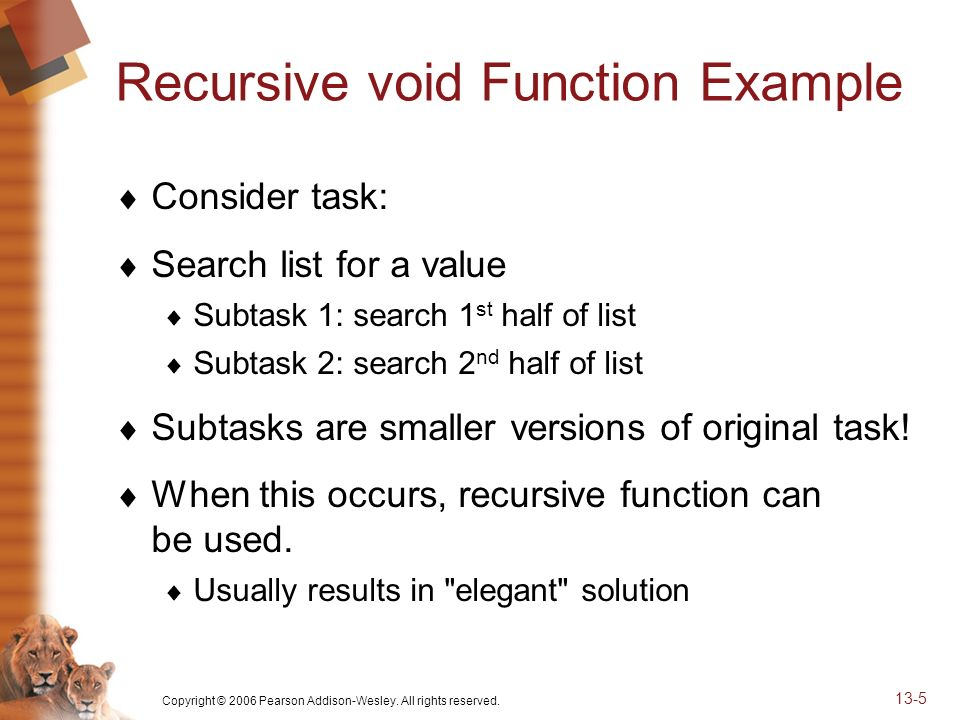 Copyright © 2006 Pearson Addison-Wesley. All rights reserved. 13-5 Recursive void Function Example Consider task: Search list for a value Subtask 1: s