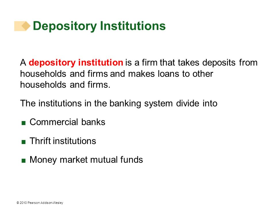 © 2010 Pearson Addison-Wesley Depository Institutions A depository institution is a firm that takes deposits from households and firms and makes loans