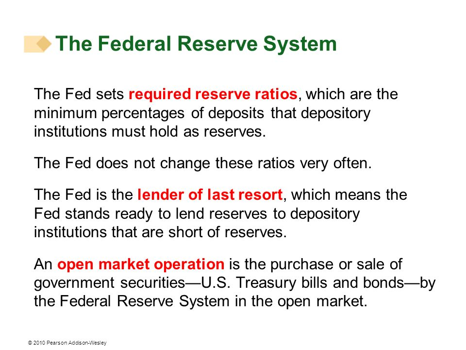 © 2010 Pearson Addison-Wesley The Fed sets required reserve ratios, which are the minimum percentages of deposits that depository institutions must ho