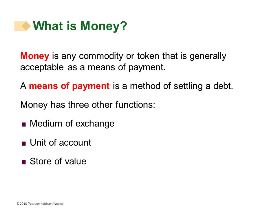 What is Money? Money is any commodity or token that is generally acceptable as a means of payment. A means of payment is a method of settling a debt.