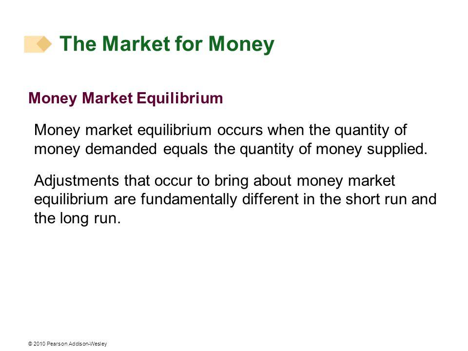 © 2010 Pearson Addison-Wesley Money Market Equilibrium Money market equilibrium occurs when the quantity of money demanded equals the quantity of mone