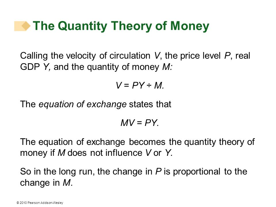 © 2010 Pearson Addison-Wesley Calling the velocity of circulation V, the price level P, real GDP Y, and the quantity of money M: V = PY ÷ M. The equat