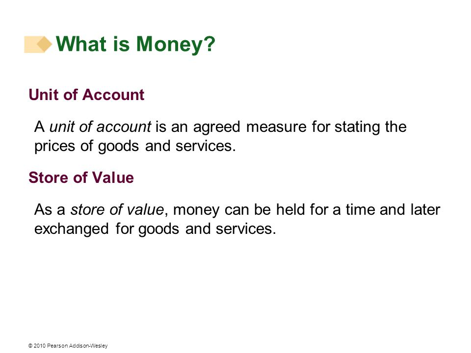 © 2010 Pearson Addison-Wesley Unit of Account A unit of account is an agreed measure for stating the prices of goods and services. Store of Value As a
