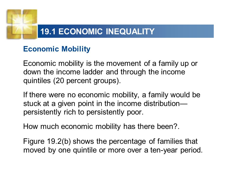 19.1 ECONOMIC INEQUALITY Economic Mobility Economic mobility is the movement of a family up or down the income ladder and through the income quintiles