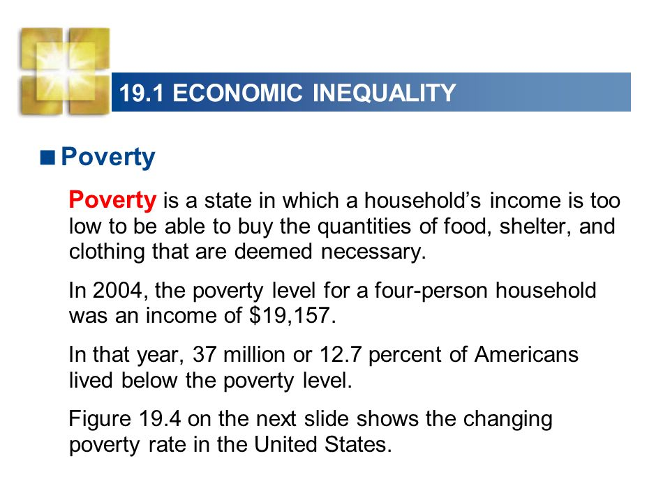 19.1 ECONOMIC INEQUALITY Poverty Poverty is a state in which a households income is too low to be able to buy the quantities of food, shelter, and clo