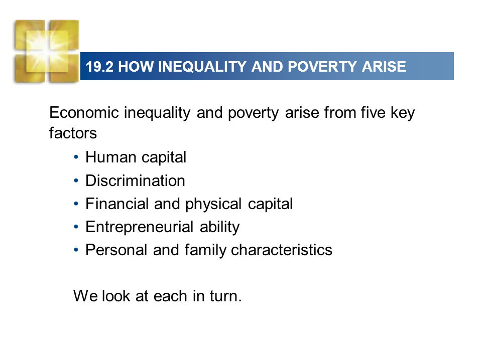 19.2 HOW INEQUALITY AND POVERTY ARISE Economic inequality and poverty arise from five key factors Human capital Discrimination Financial and physical
