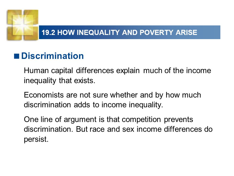 19.2 HOW INEQUALITY AND POVERTY ARISE Discrimination Human capital differences explain much of the income inequality that exists. Economists are not s