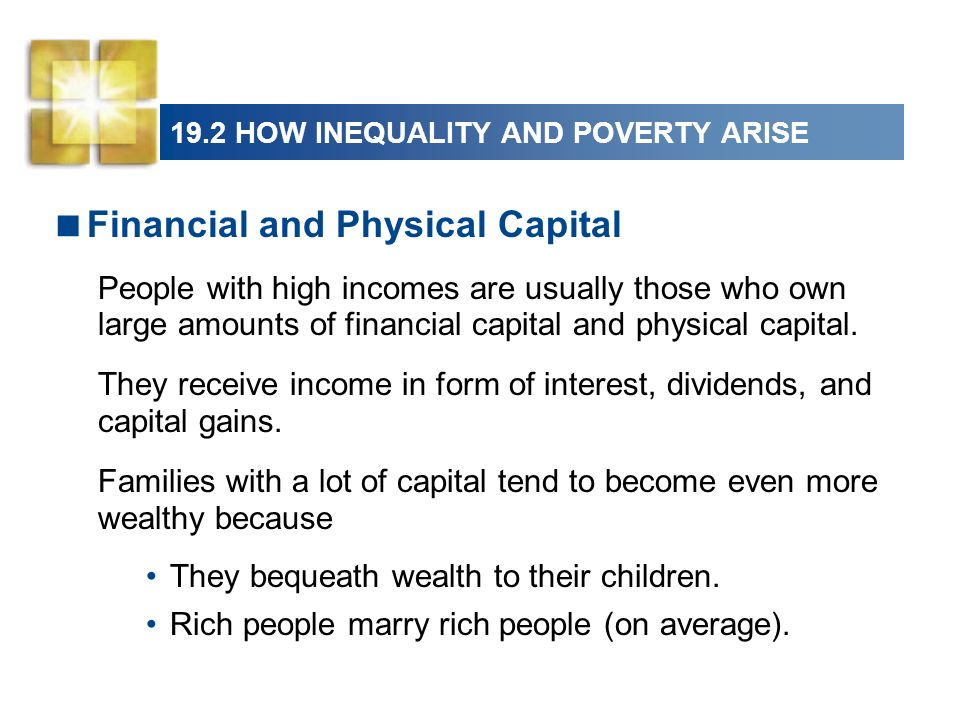 19.2 HOW INEQUALITY AND POVERTY ARISE Financial and Physical Capital People with high incomes are usually those who own large amounts of financial cap