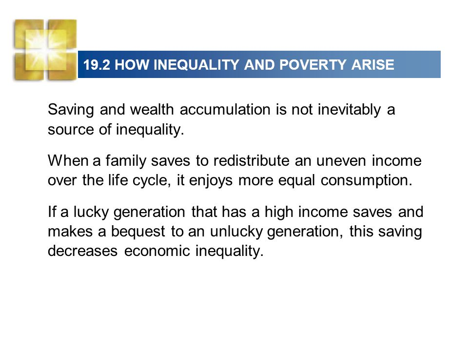 19.2 HOW INEQUALITY AND POVERTY ARISE Saving and wealth accumulation is not inevitably a source of inequality. When a family saves to redistribute an