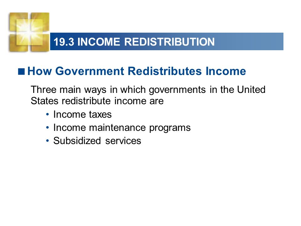 19.3 INCOME REDISTRIBUTION How Government Redistributes Income Three main ways in which governments in the United States redistribute income are Incom