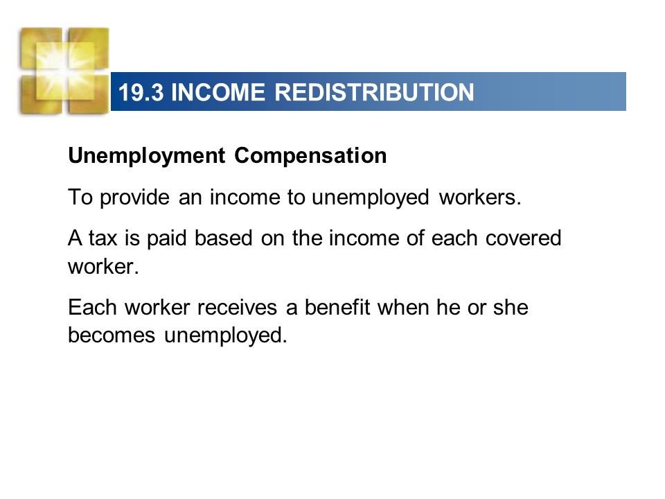 19.3 INCOME REDISTRIBUTION Unemployment Compensation To provide an income to unemployed workers. A tax is paid based on the income of each covered wor