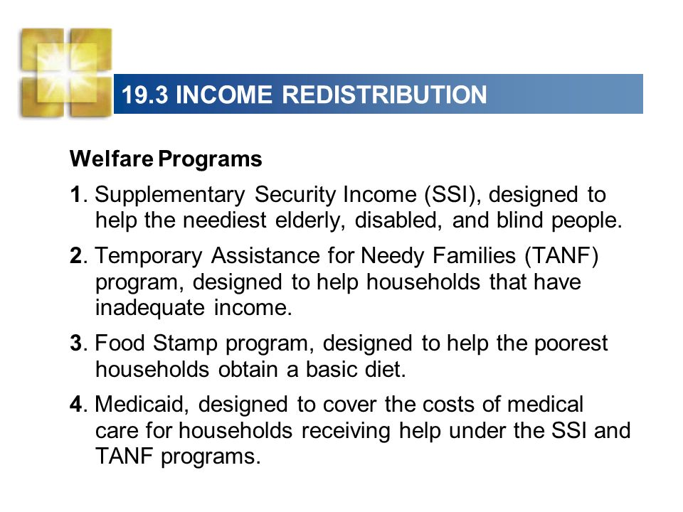 19.3 INCOME REDISTRIBUTION Welfare Programs 1. Supplementary Security Income (SSI), designed to help the neediest elderly, disabled, and blind people.