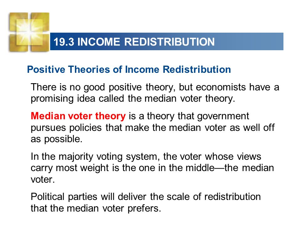 19.3 INCOME REDISTRIBUTION Positive Theories of Income Redistribution There is no good positive theory, but economists have a promising idea called th