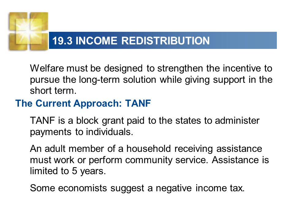 19.3 INCOME REDISTRIBUTION Welfare must be designed to strengthen the incentive to pursue the long-term solution while giving support in the short ter
