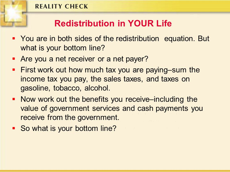 Redistribution in YOUR Life You are in both sides of the redistribution equation. But what is your bottom line? Are you a net receiver or a net payer?