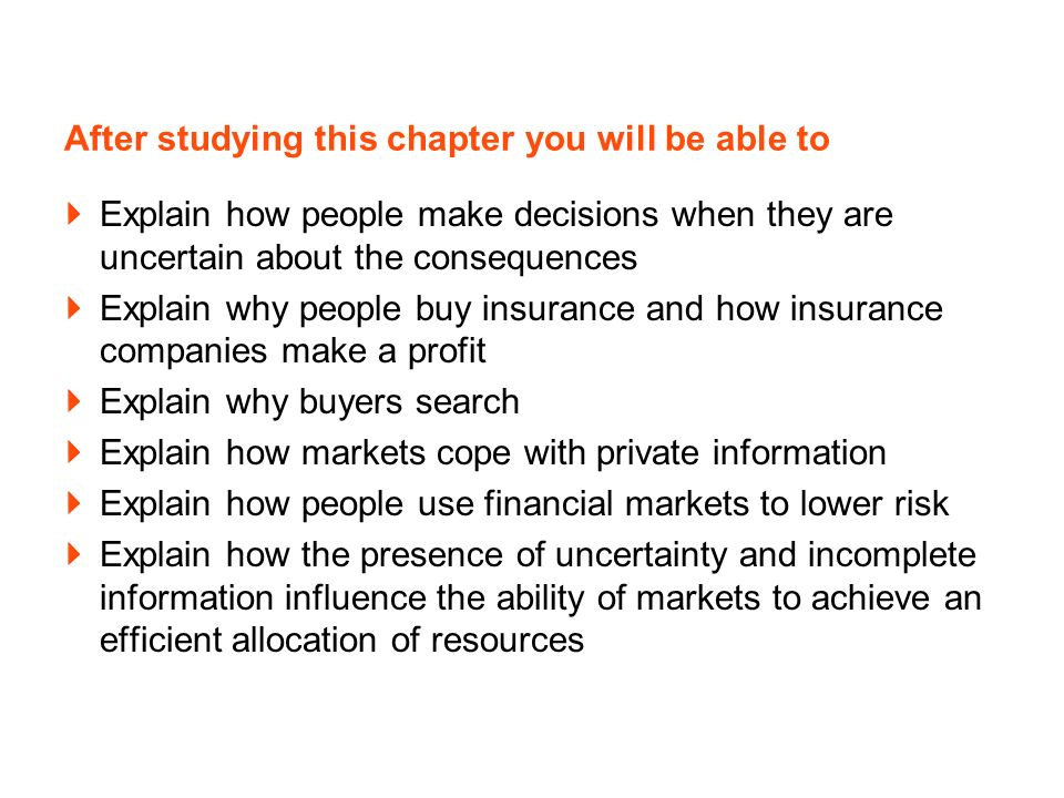 After studying this chapter you will be able to Explain how people make decisions when they are uncertain about the consequences Explain why people buy insurance and how insurance companies make a profit Explain why buyers search Explain how markets cope with private information Explain how people use financial markets to lower risk Explain how the presence of uncertainty and incomplete information influence the ability of markets to achieve an efficient allocation of resources
