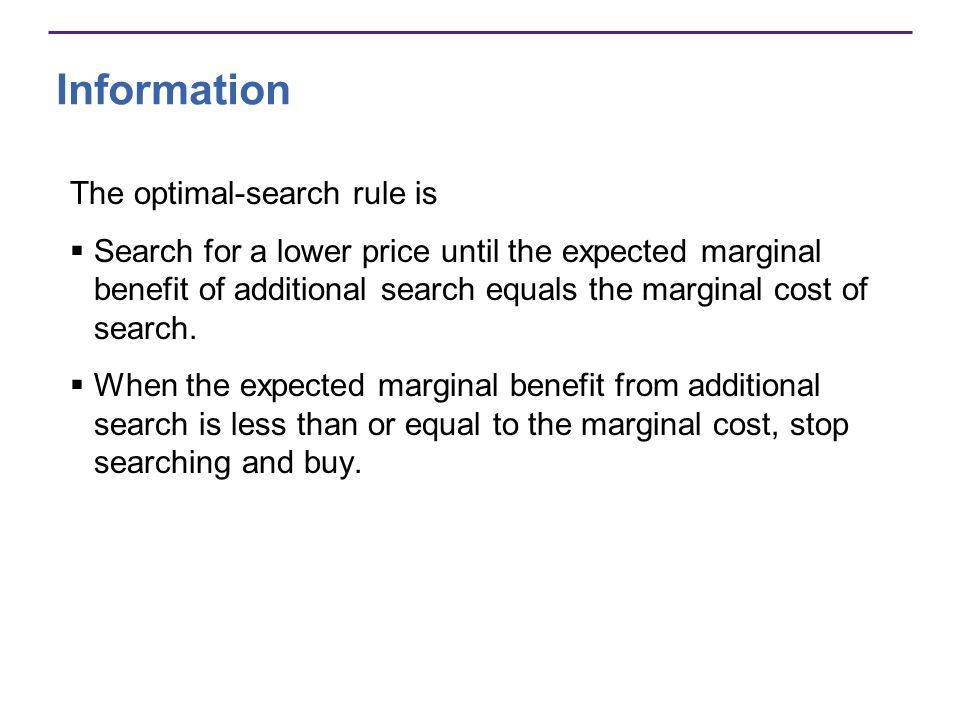 Information The optimal-search rule is Search for a lower price until the expected marginal benefit of additional search equals the marginal cost of search.