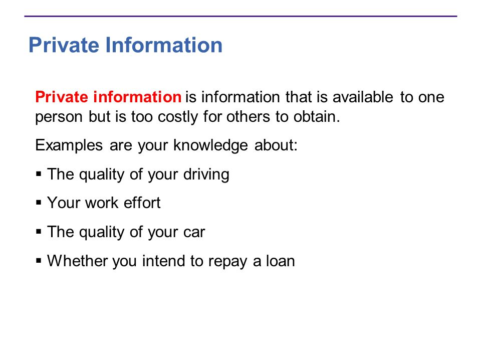 Private Information Private information is information that is available to one person but is too costly for others to obtain.