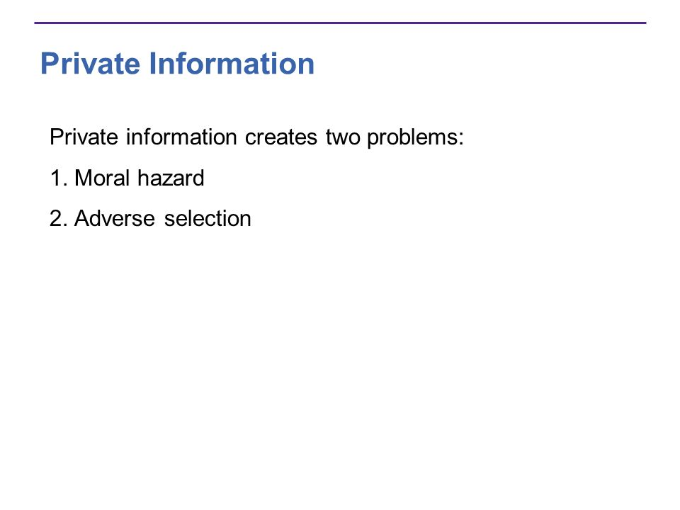 Private Information Private information creates two problems: 1. Moral hazard 2. Adverse selection