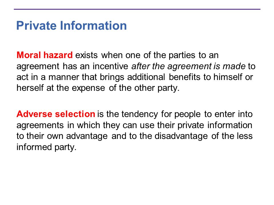 Private Information Moral hazard exists when one of the parties to an agreement has an incentive after the agreement is made to act in a manner that brings additional benefits to himself or herself at the expense of the other party.