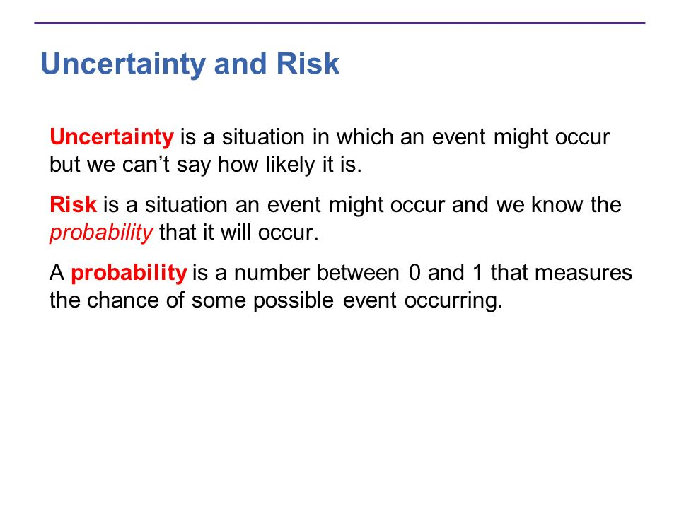 Uncertainty and Risk Uncertainty is a situation in which an event might occur but we cant say how likely it is.