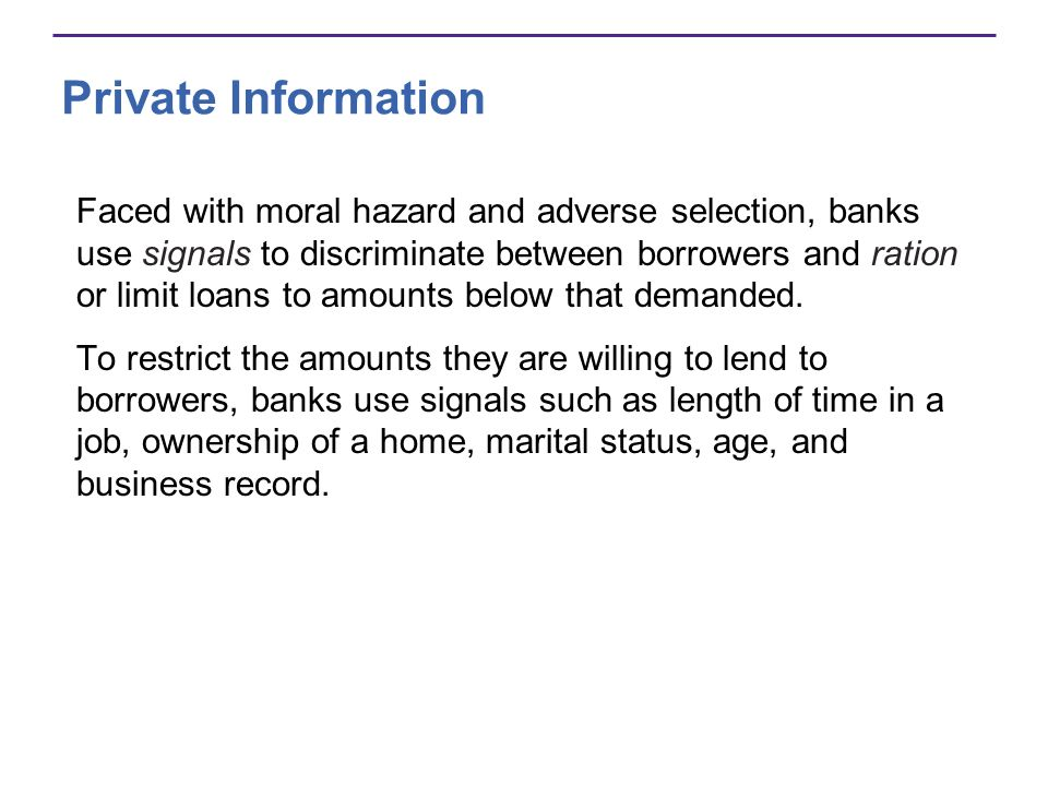 Private Information Faced with moral hazard and adverse selection, banks use signals to discriminate between borrowers and ration or limit loans to amounts below that demanded.