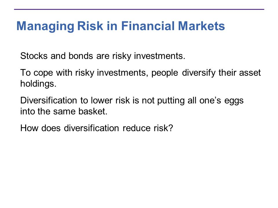 Managing Risk in Financial Markets Stocks and bonds are risky investments.