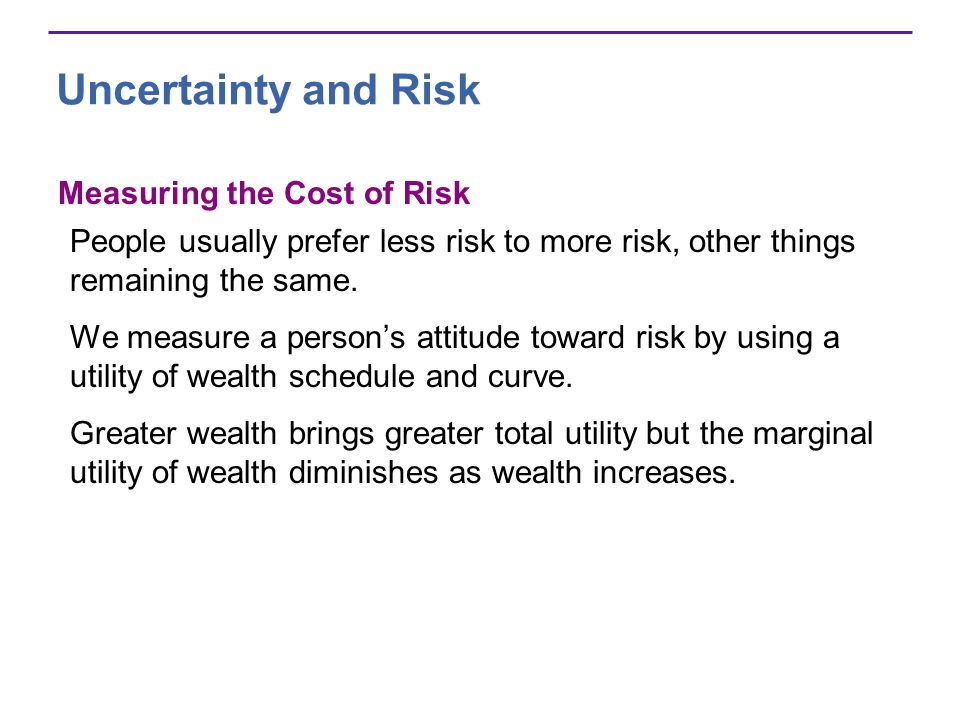 Uncertainty and Risk Measuring the Cost of Risk People usually prefer less risk to more risk, other things remaining the same.