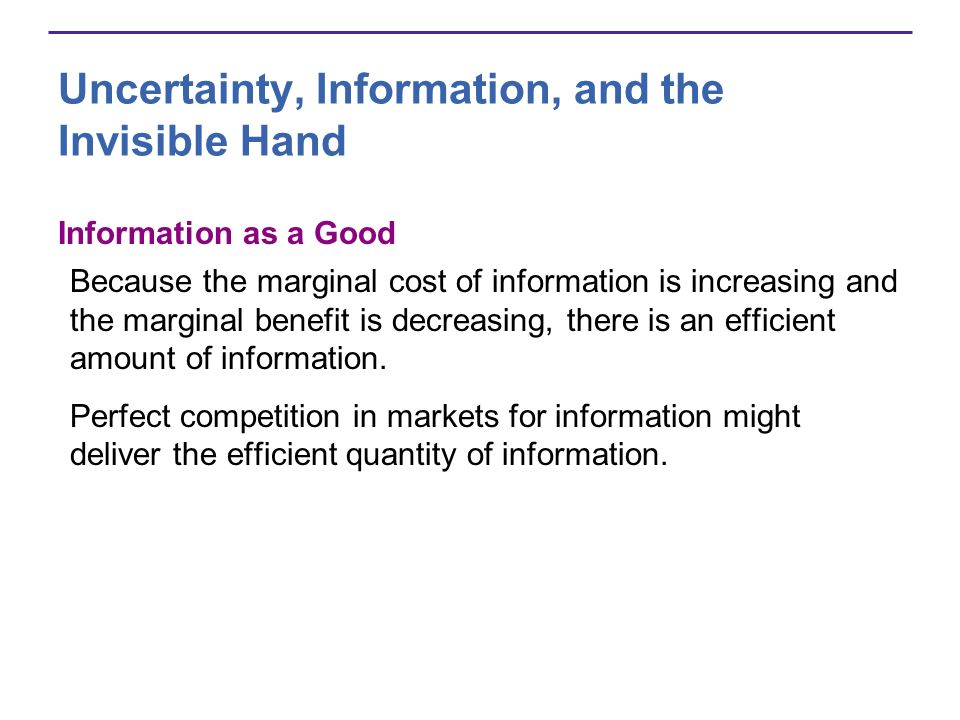 Uncertainty, Information, and the Invisible Hand Information as a Good Because the marginal cost of information is increasing and the marginal benefit is decreasing, there is an efficient amount of information.
