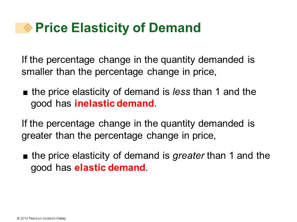 © 2010 Pearson Addison-Wesley If the percentage change in the quantity demanded is smaller than the percentage change in price, the price elasticity of demand is less than 1 and the good has inelastic demand.