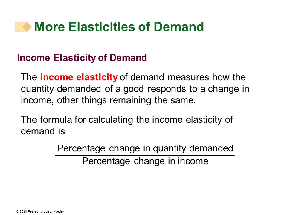 © 2010 Pearson Addison-Wesley Income Elasticity of Demand The income elasticity of demand measures how the quantity demanded of a good responds to a change in income, other things remaining the same.