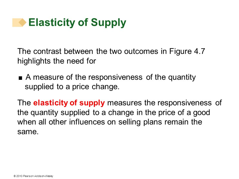 © 2010 Pearson Addison-Wesley Elasticity of Supply The contrast between the two outcomes in Figure 4.7 highlights the need for A measure of the responsiveness of the quantity supplied to a price change.
