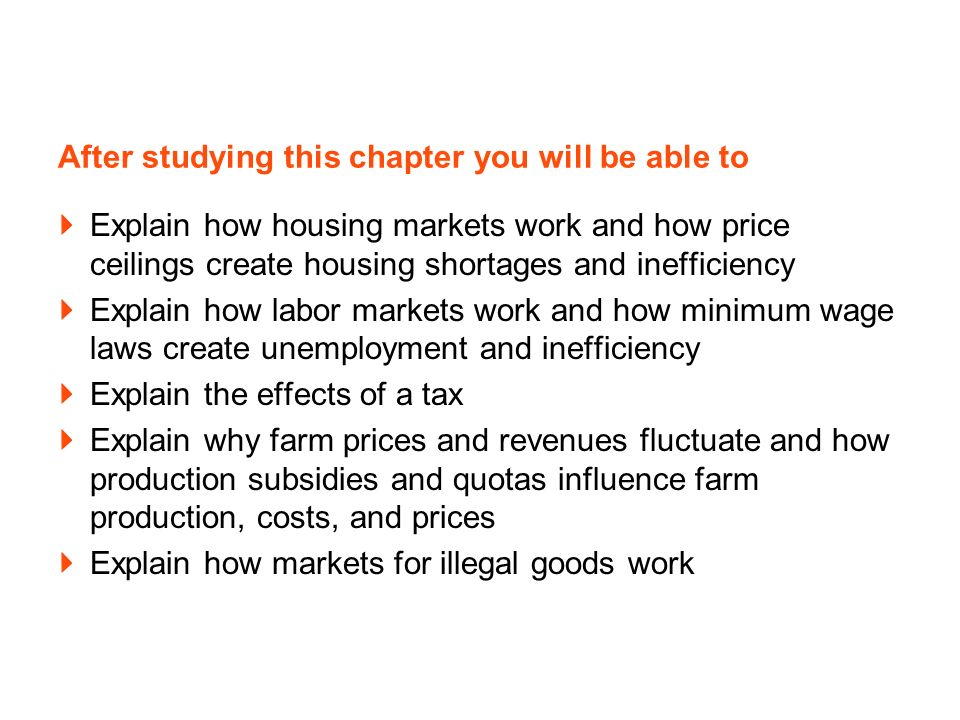 After studying this chapter you will be able to Explain how housing markets work and how price ceilings create housing shortages and inefficiency Explain how labor markets work and how minimum wage laws create unemployment and inefficiency Explain the effects of a tax Explain why farm prices and revenues fluctuate and how production subsidies and quotas influence farm production, costs, and prices Explain how markets for illegal goods work