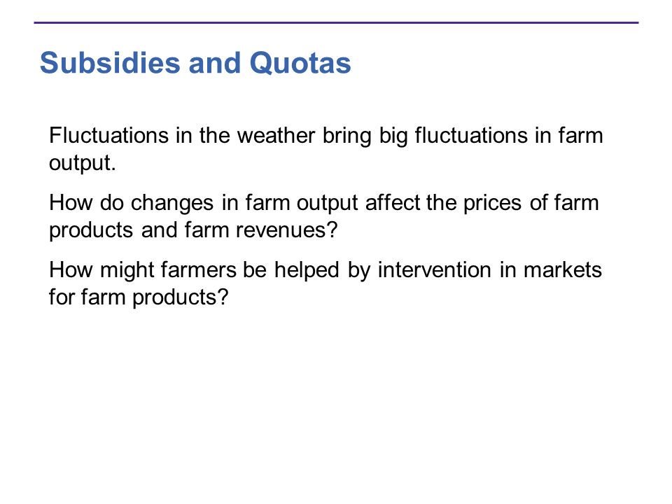 Subsidies and Quotas Fluctuations in the weather bring big fluctuations in farm output.
