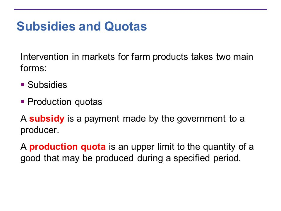 Subsidies and Quotas Intervention in markets for farm products takes two main forms: Subsidies Production quotas A subsidy is a payment made by the government to a producer.