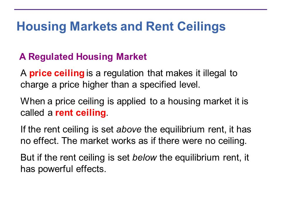 Housing Markets and Rent Ceilings A price ceiling is a regulation that makes it illegal to charge a price higher than a specified level.