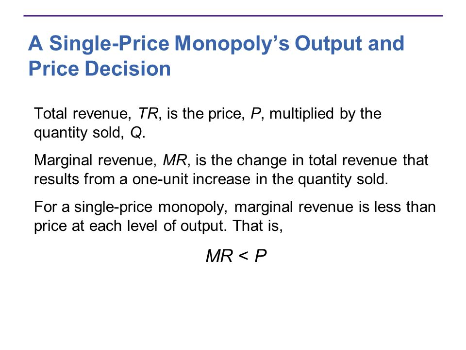 A Single-Price Monopolys Output and Price Decision Total revenue, TR, is the price, P, multiplied by the quantity sold, Q.