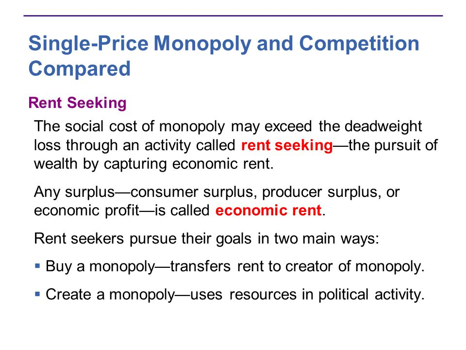 Single-Price Monopoly and Competition Compared Rent Seeking The social cost of monopoly may exceed the deadweight loss through an activity called rent