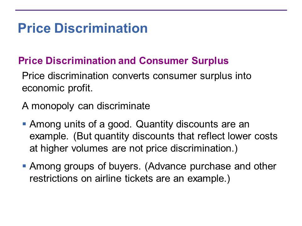 Price Discrimination Price Discrimination and Consumer Surplus Price discrimination converts consumer surplus into economic profit.