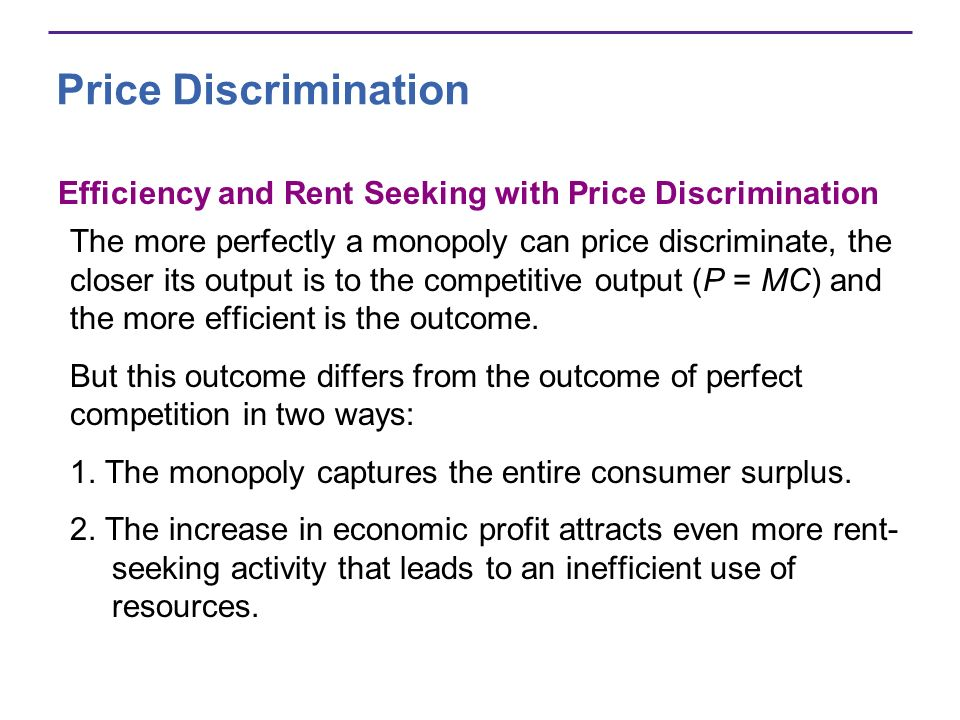 Price Discrimination Efficiency and Rent Seeking with Price Discrimination The more perfectly a monopoly can price discriminate, the closer its output is to the competitive output (P = MC) and the more efficient is the outcome.