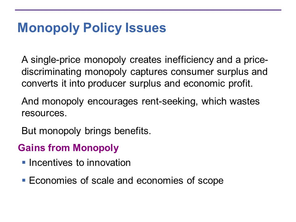 Monopoly Policy Issues A single-price monopoly creates inefficiency and a price- discriminating monopoly captures consumer surplus and converts it int