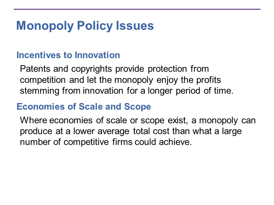 Monopoly Policy Issues Incentives to Innovation Patents and copyrights provide protection from competition and let the monopoly enjoy the profits stemming from innovation for a longer period of time.