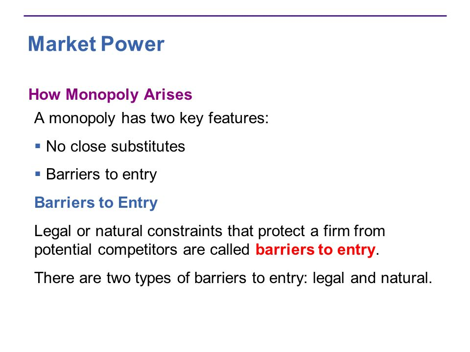 Market Power How Monopoly Arises A monopoly has two key features: No close substitutes Barriers to entry Barriers to Entry Legal or natural constraints that protect a firm from potential competitors are called barriers to entry.